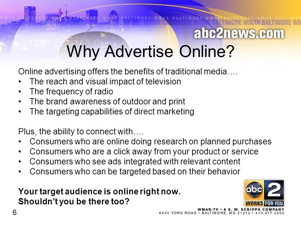 Why Advertise Online Online advertising offers the benefits of traditional media…. The reach and visual impact of television.