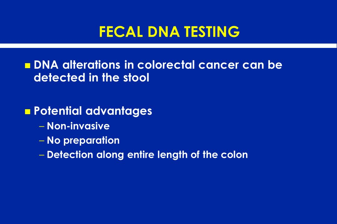 FECAL DNA TESTING DNA alterations in colorectal cancer can be detected in the stool. Potential advantages.