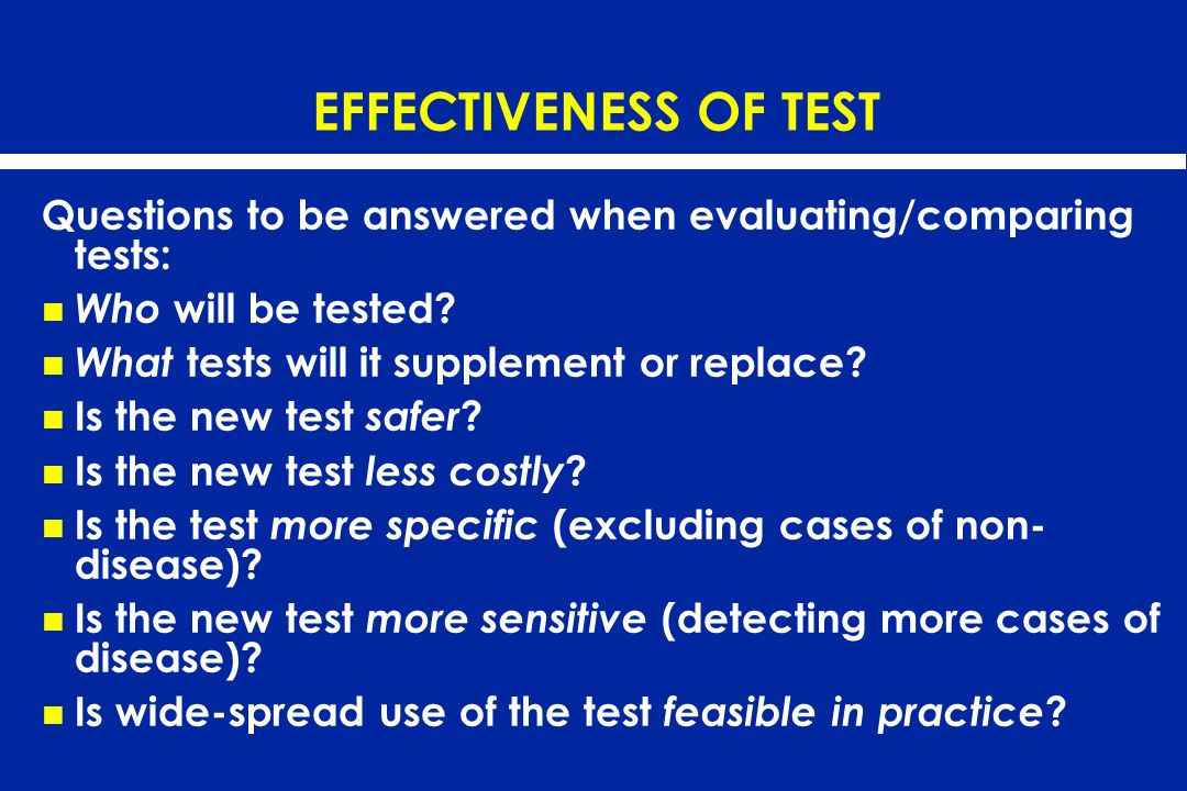 EFFECTIVENESS OF TEST Questions to be answered when evaluating/comparing tests: Who will be tested