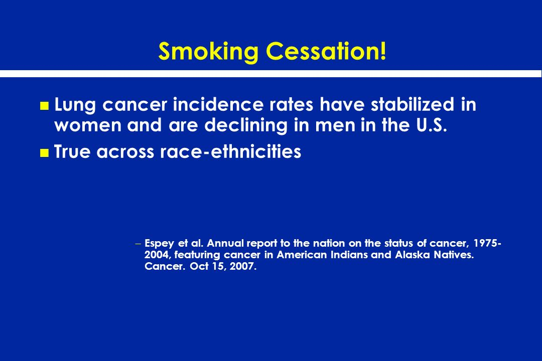 Smoking Cessation! Lung cancer incidence rates have stabilized in women and are declining in men in the U.S.