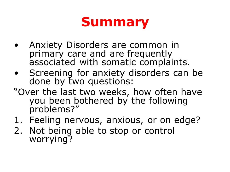 Summary Anxiety Disorders are common in primary care and are frequently associated with somatic complaints.
