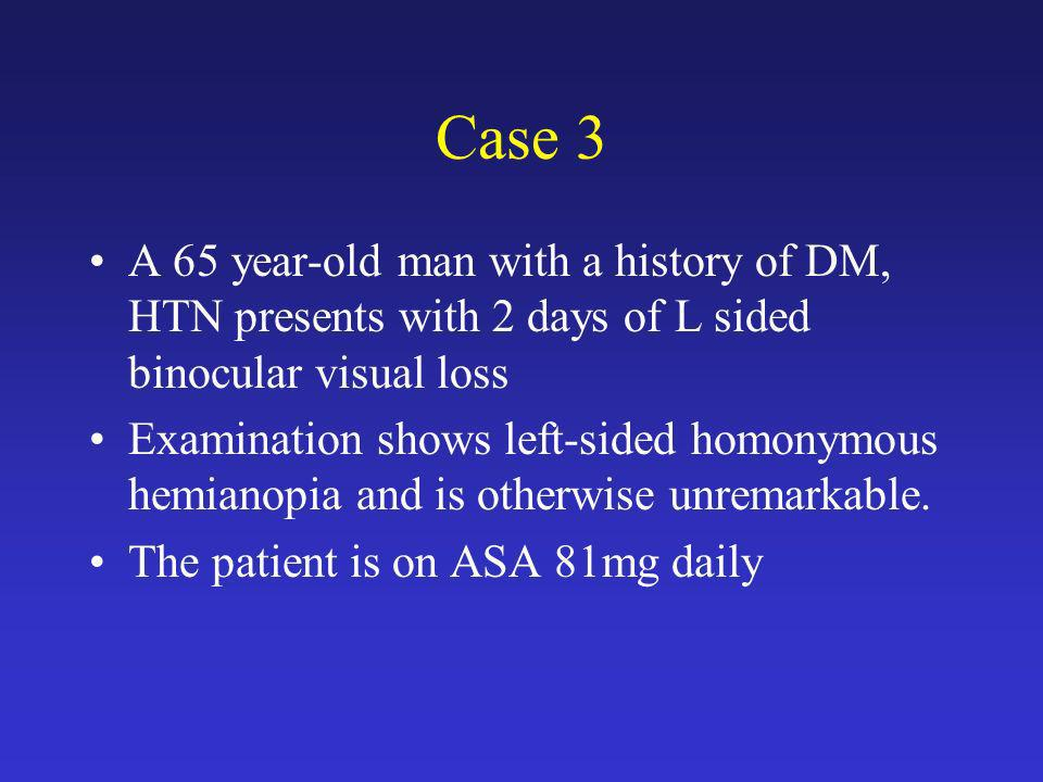 Case 3 A 65 year-old man with a history of DM, HTN presents with 2 days of L sided binocular visual loss.