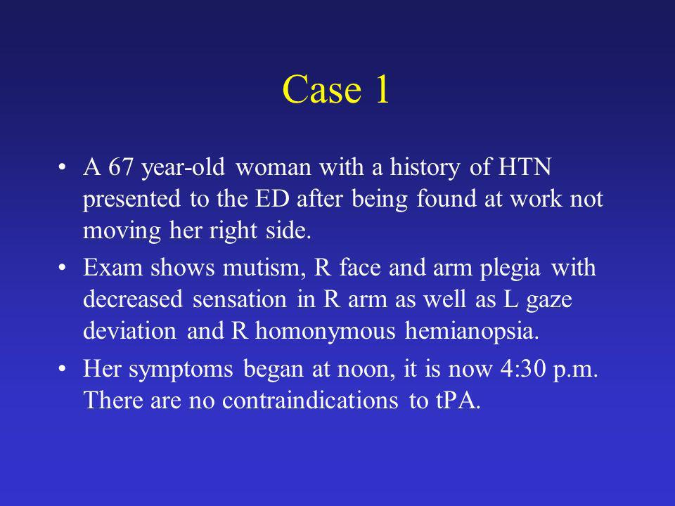 Case 1 A 67 year-old woman with a history of HTN presented to the ED after being found at work not moving her right side.
