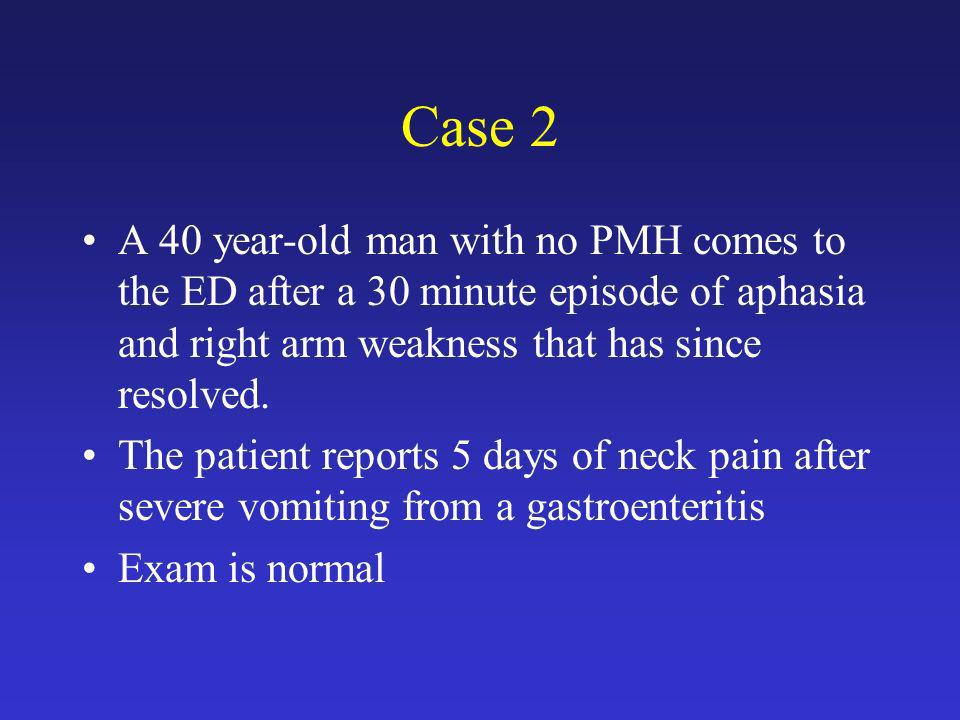 Case 2 A 40 year-old man with no PMH comes to the ED after a 30 minute episode of aphasia and right arm weakness that has since resolved.
