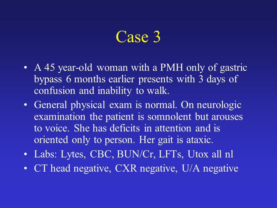 Case 3 A 45 year-old woman with a PMH only of gastric bypass 6 months earlier presents with 3 days of confusion and inability to walk.