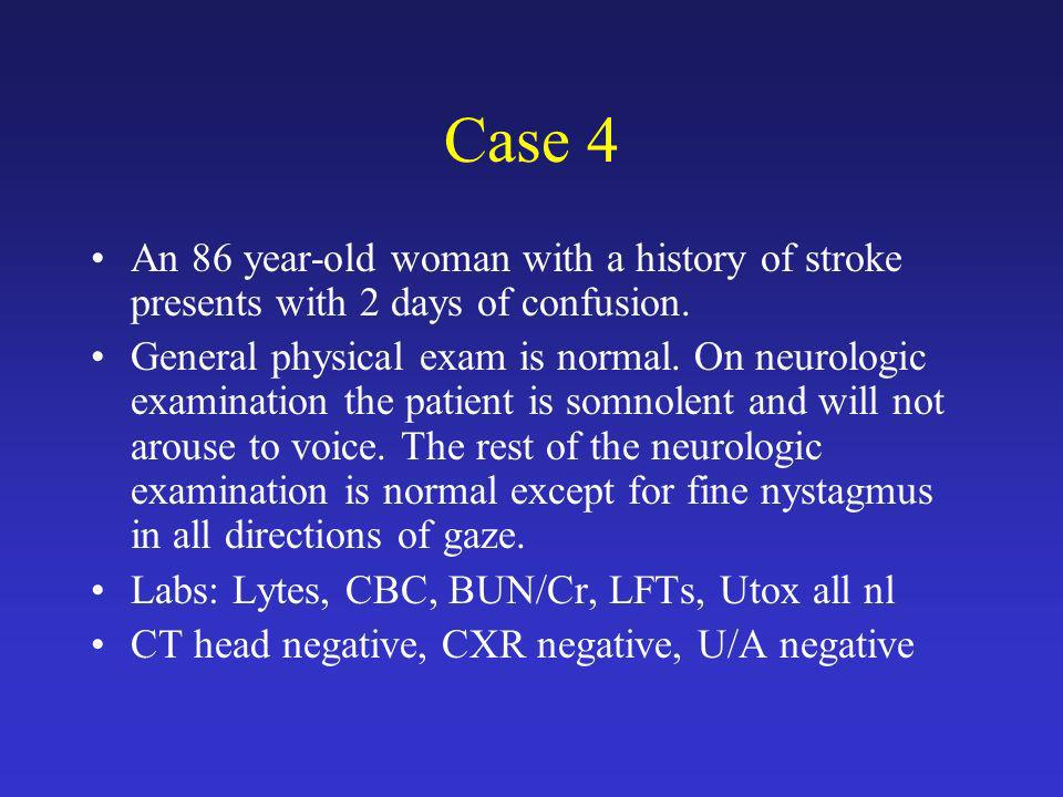 Case 4 An 86 year-old woman with a history of stroke presents with 2 days of confusion.
