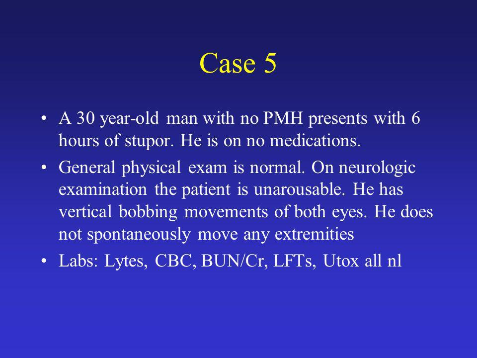 Case 5 A 30 year-old man with no PMH presents with 6 hours of stupor. He is on no medications.