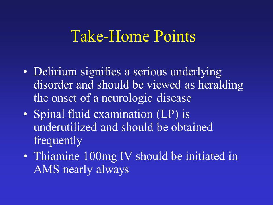 Take-Home Points Delirium signifies a serious underlying disorder and should be viewed as heralding the onset of a neurologic disease.