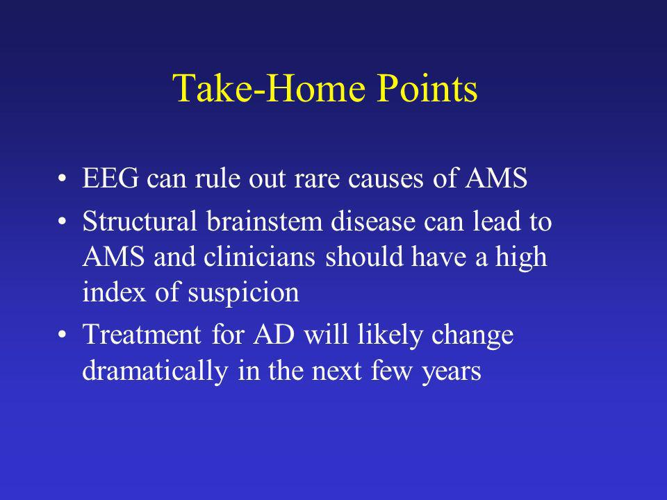 Take-Home Points EEG can rule out rare causes of AMS
