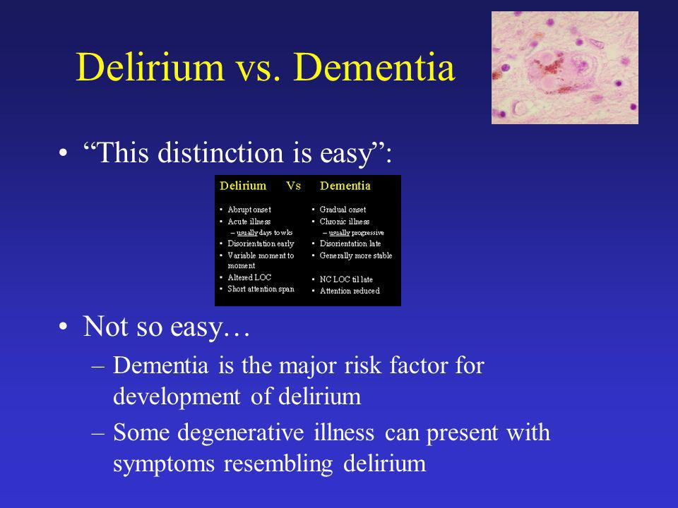 Delirium vs. Dementia This distinction is easy : Not so easy…