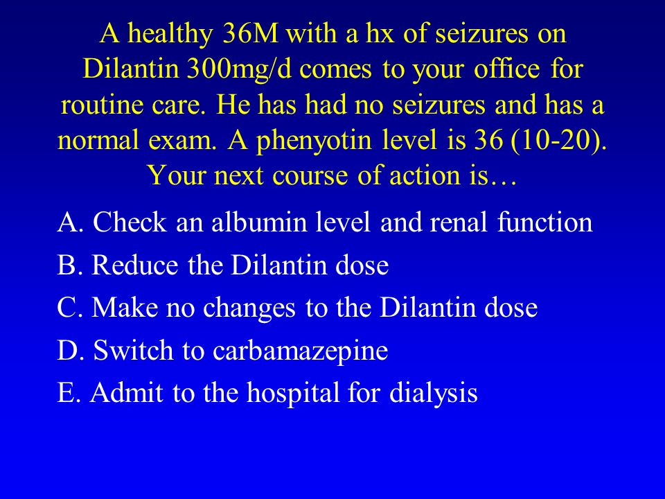 A healthy 36M with a hx of seizures on Dilantin 300mg/d comes to your office for routine care. He has had no seizures and has a normal exam. A phenyotin level is 36 (10-20). Your next course of action is…