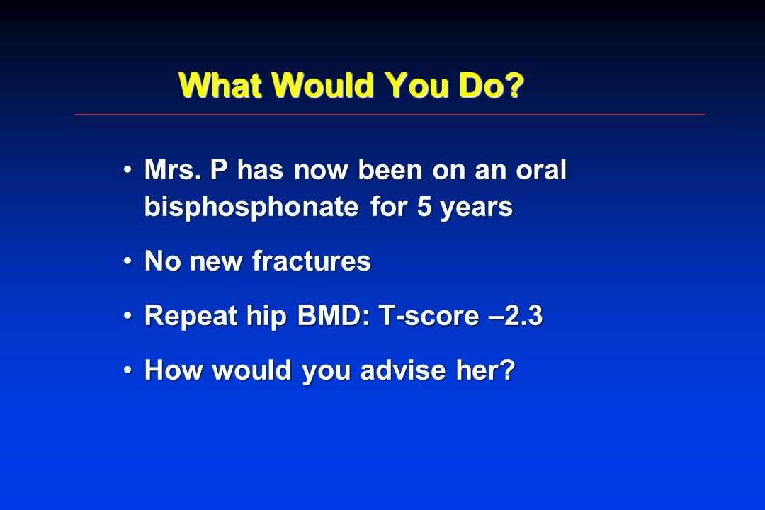 What Would You Do Mrs. P has now been on an oral bisphosphonate for 5 years. No new fractures. Repeat hip BMD: T-score –2.3.