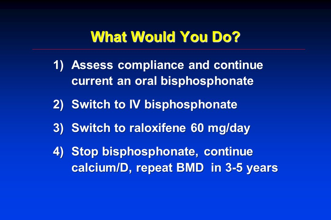 What Would You Do Assess compliance and continue current an oral bisphosphonate. Switch to IV bisphosphonate.