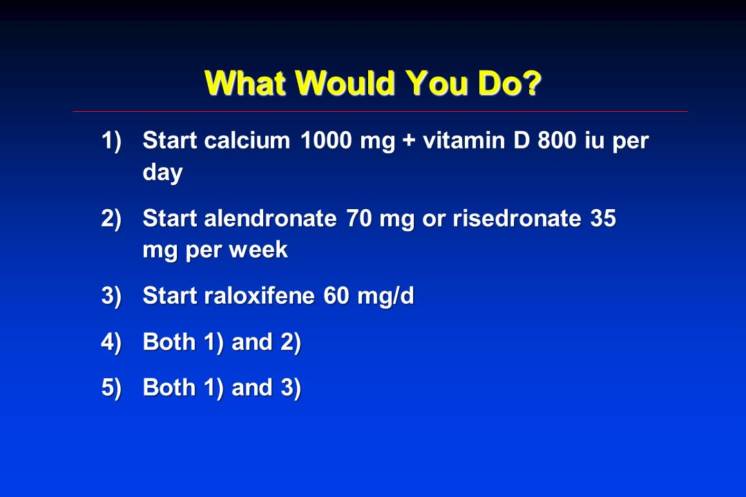 What Would You Do Start calcium 1000 mg + vitamin D 800 iu per day