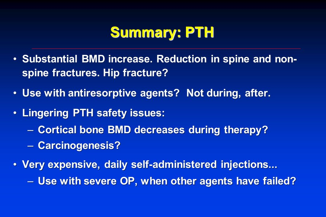 Summary: PTH Substantial BMD increase. Reduction in spine and non-spine fractures. Hip fracture Use with antiresorptive agents Not during, after.