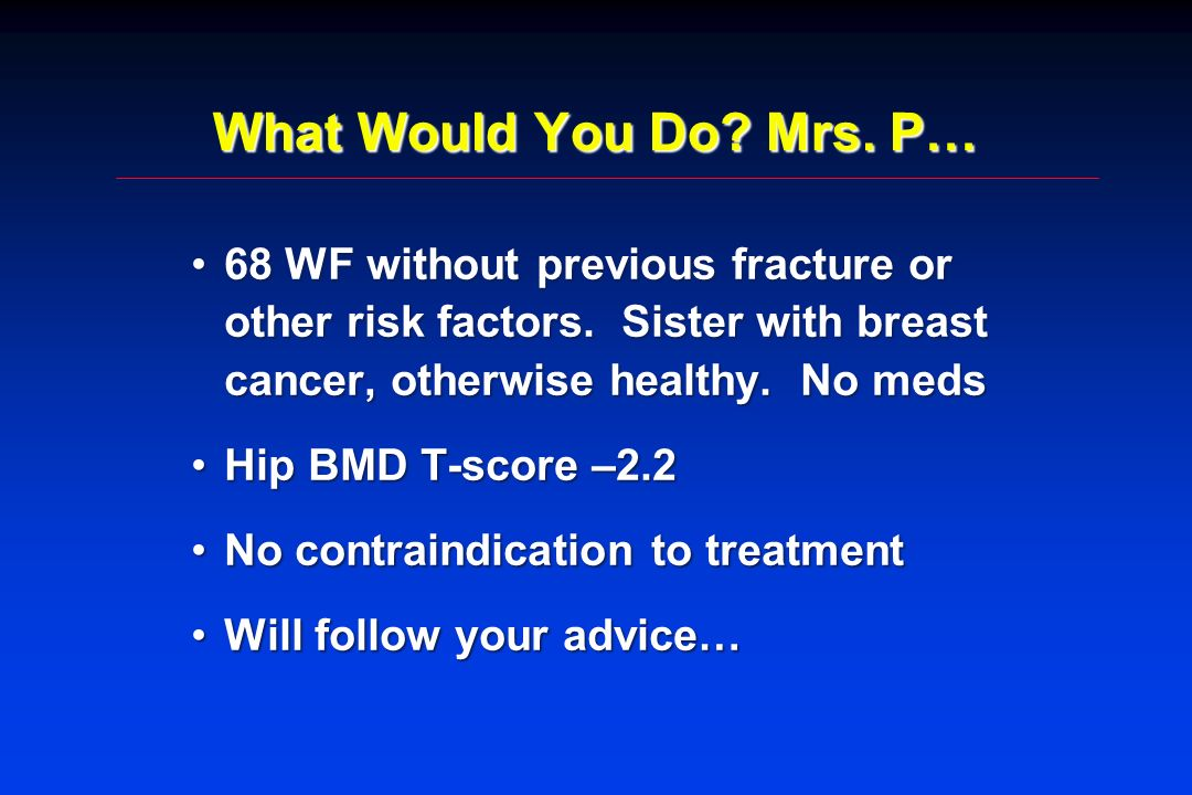 What Would You Do Mrs. P… 68 WF without previous fracture or other risk factors. Sister with breast cancer, otherwise healthy. No meds.