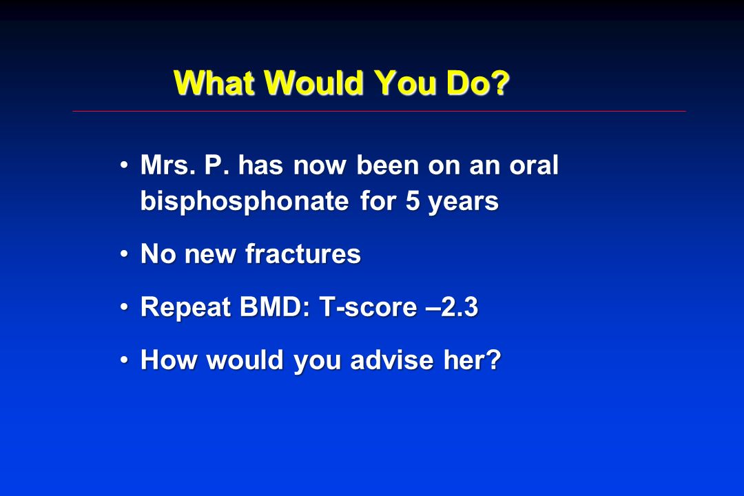 What Would You Do Mrs. P. has now been on an oral bisphosphonate for 5 years. No new fractures. Repeat BMD: T-score –2.3.