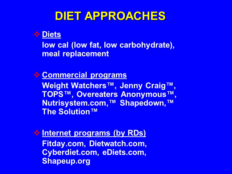 DIET APPROACHES Diets. low cal (low fat, low carbohydrate), meal replacement. Commercial programs.