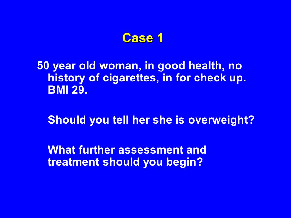 Case 1 50 year old woman, in good health, no history of cigarettes, in for check up. BMI 29. Should you tell her she is overweight