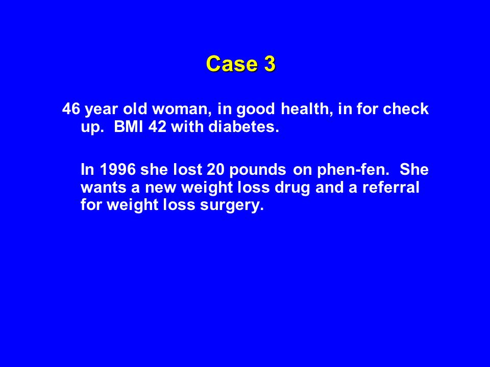 Case 3 46 year old woman, in good health, in for check up. BMI 42 with diabetes.