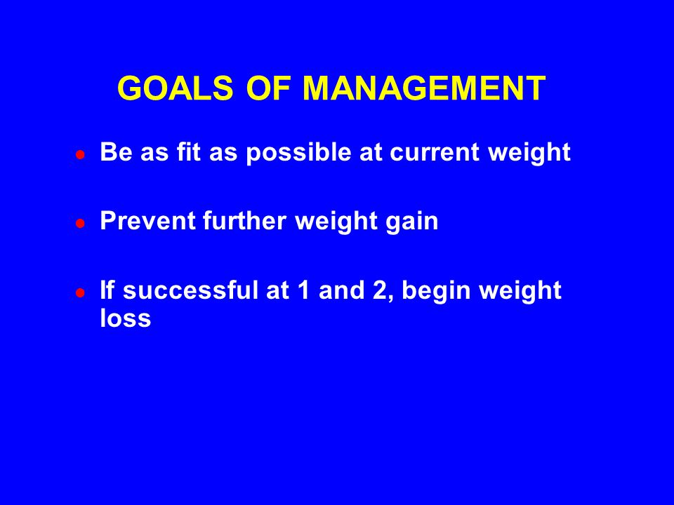 GOALS OF MANAGEMENT Be as fit as possible at current weight