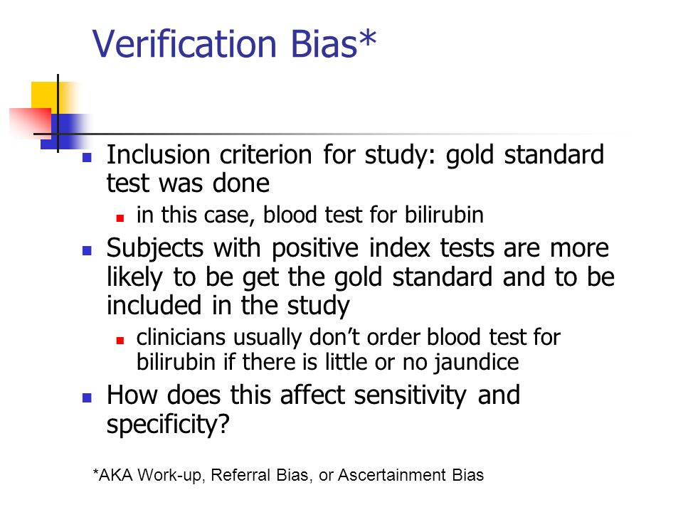 Verification Bias* Inclusion criterion for study: gold standard test was done. in this case, blood test for bilirubin.