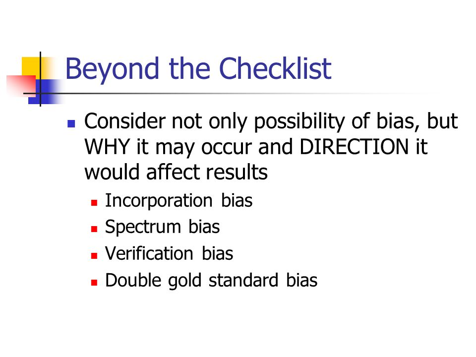 Beyond the Checklist Consider not only possibility of bias, but WHY it may occur and DIRECTION it would affect results.