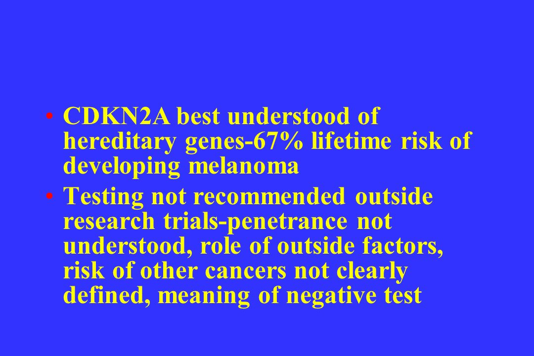 CDKN2A best understood of hereditary genes-67% lifetime risk of developing melanoma