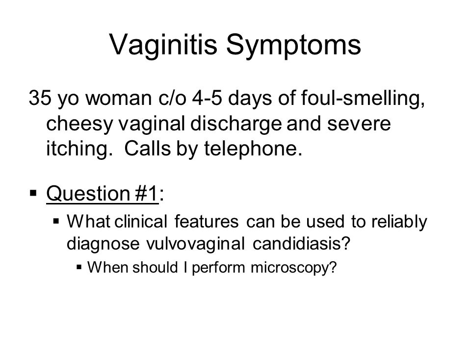Vaginitis Symptoms 35 yo woman c/o 4-5 days of foul-smelling, cheesy vaginal discharge and severe itching. Calls by telephone.