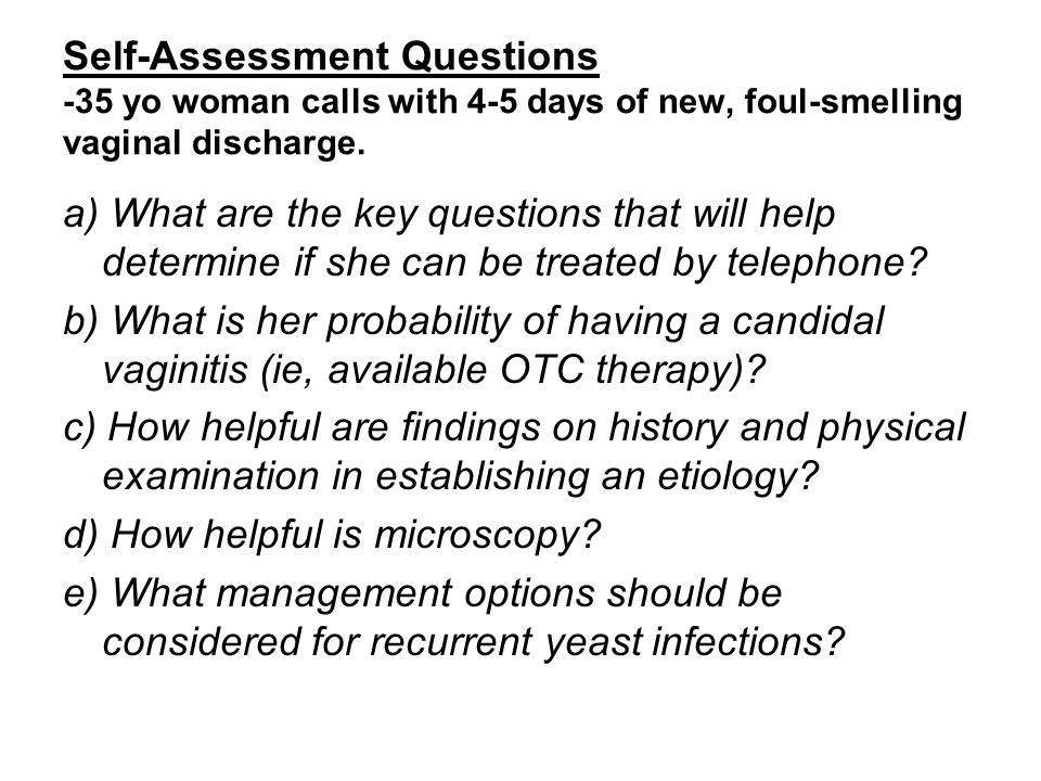 Self-Assessment Questions -35 yo woman calls with 4-5 days of new, foul-smelling vaginal discharge.