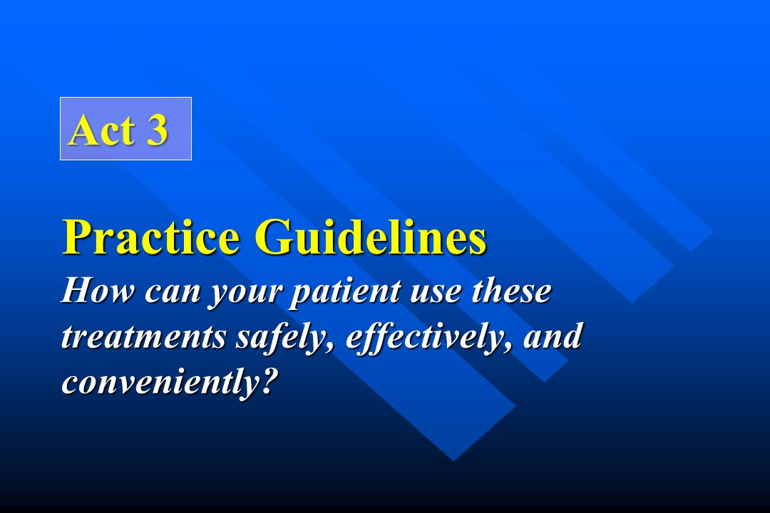Act 3 Practice Guidelines How can your patient use these treatments safely, effectively, and conveniently