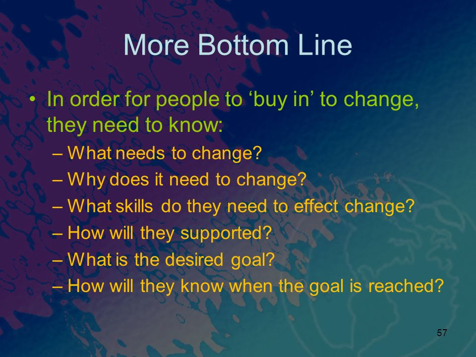More Bottom Line In order for people to 'buy in' to change, they need to know: What needs to change