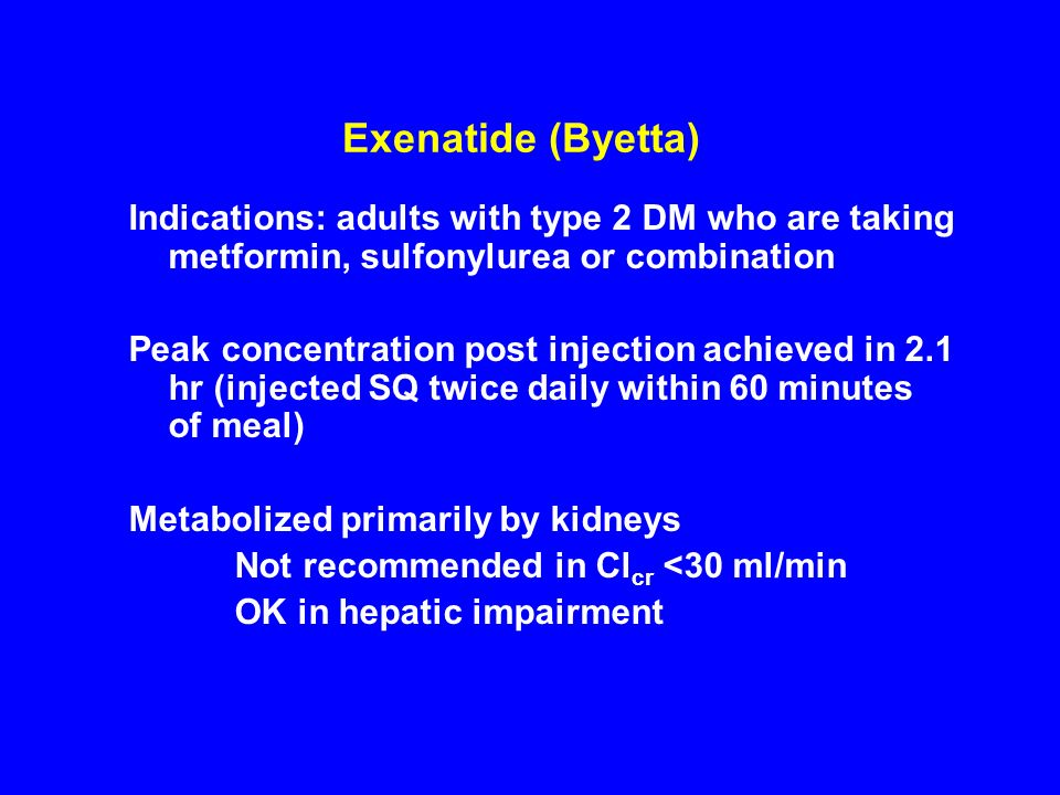 Exenatide (Byetta)Indications: adults with type 2 DM who are taking metformin, sulfonylurea or combination.