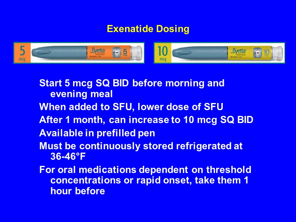 Exenatide DosingStart 5 mcg SQ BID before morning and evening meal. When added to SFU, lower dose of SFU.