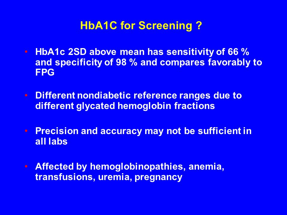 HbA1C for Screening HbA1c 2SD above mean has sensitivity of 66 % and specificity of 98 % and compares favorably to FPG.