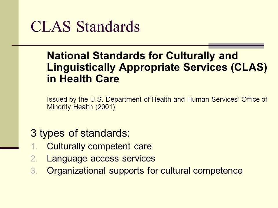 CLAS Standards National Standards for Culturally and Linguistically Appropriate Services (CLAS) in Health Care.