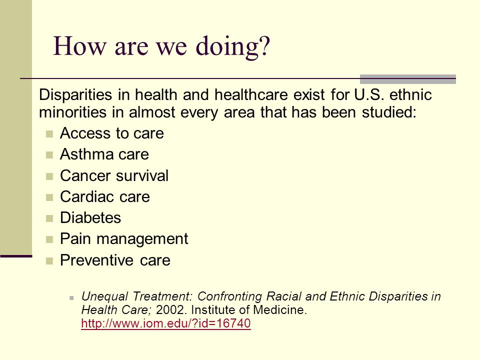 How are we doing Disparities in health and healthcare exist for U.S. ethnic minorities in almost every area that has been studied: