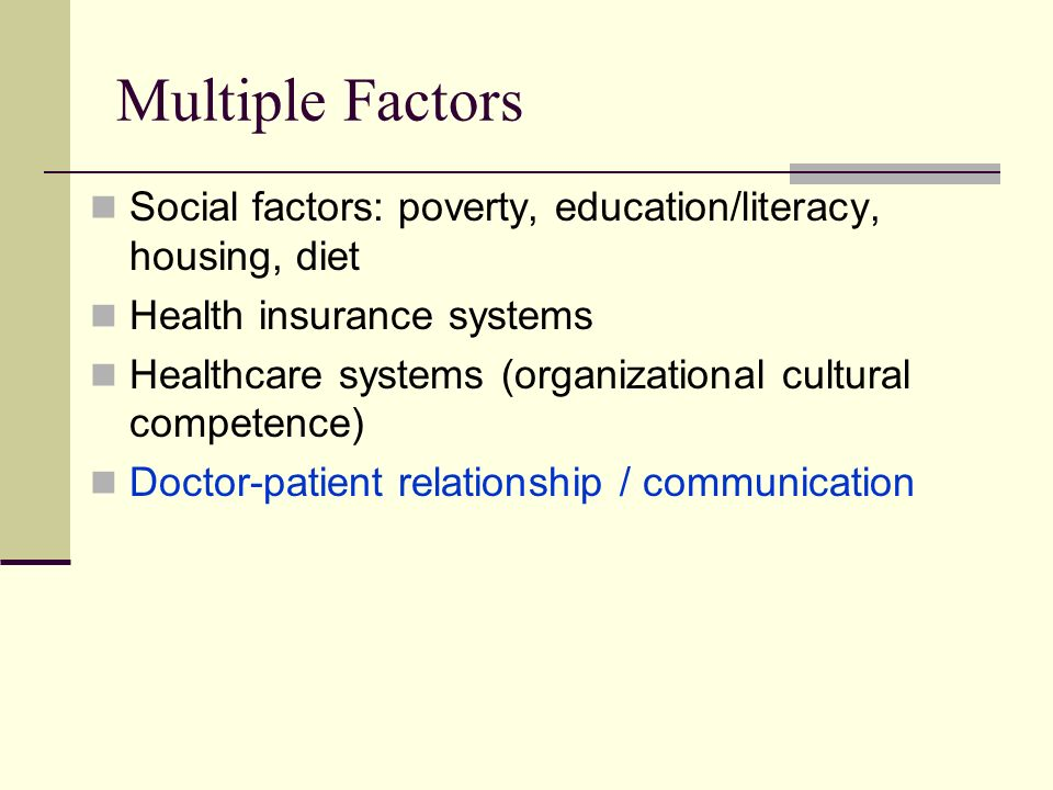 Multiple Factors Social factors: poverty, education/literacy, housing, diet. Health insurance systems.
