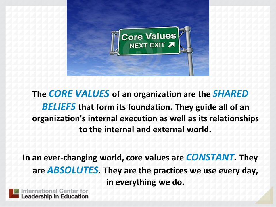 The CORE VALUES of an organization are the SHARED BELIEFS that form its foundation. They guide all of an organization s internal execution as well as its relationships to the internal and external world. In an ever-changing world, core values are CONSTANT. They are ABSOLUTES. They are the practices we use every day, in everything we do.