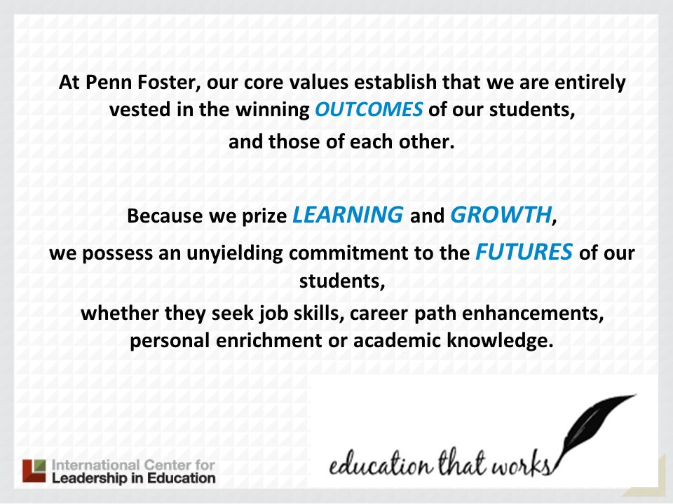 At Penn Foster, our core values establish that we are entirely vested in the winning OUTCOMES of our students, and those of each other. Because we prize LEARNING and GROWTH, we possess an unyielding commitment to the FUTURES of our students, whether they seek job skills, career path enhancements, personal enrichment or academic knowledge.