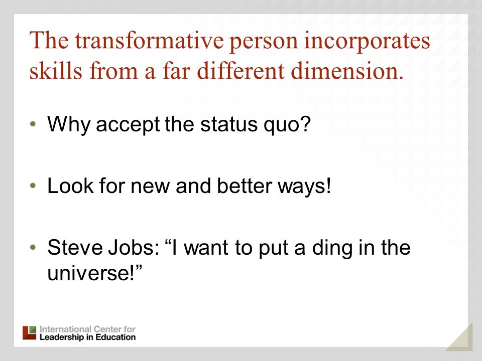 The transformative person incorporates skills from a far different dimension.