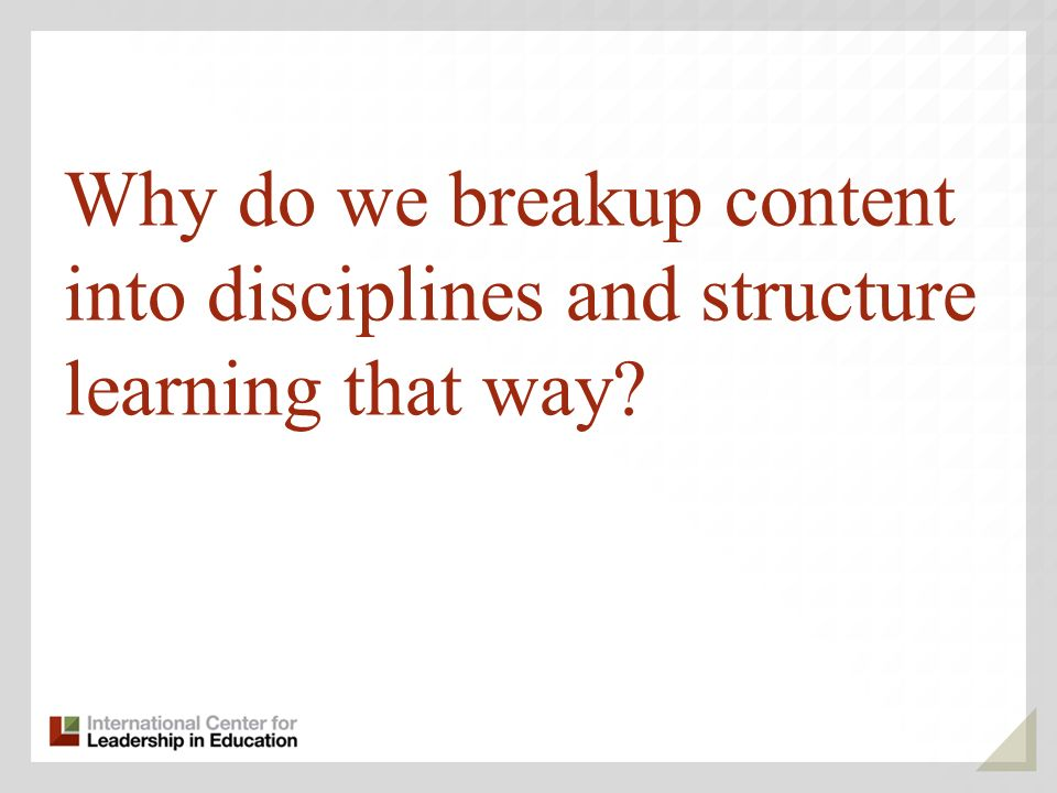 Why do we breakup content into disciplines and structure learning that way