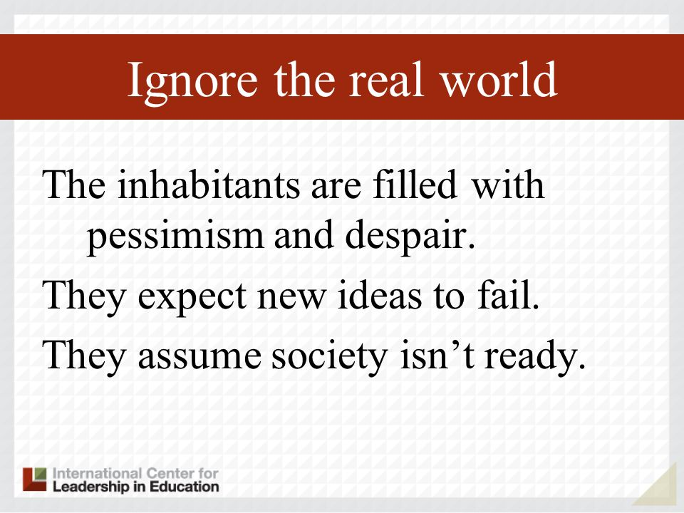 Ignore the real world The inhabitants are filled with pessimism and despair.