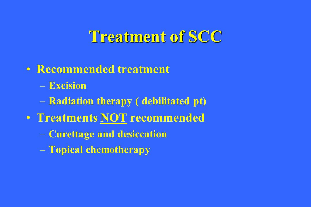 Treatment of SCC Recommended treatment Treatments NOT recommended