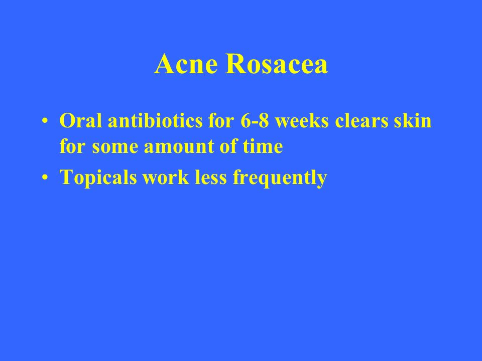 Acne Rosacea Oral antibiotics for 6-8 weeks clears skin for some amount of time.