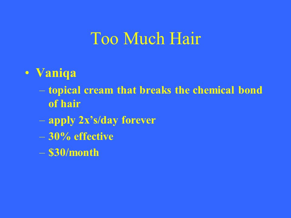Too Much Hair Vaniqa. topical cream that breaks the chemical bond of hair. apply 2x's/day forever.