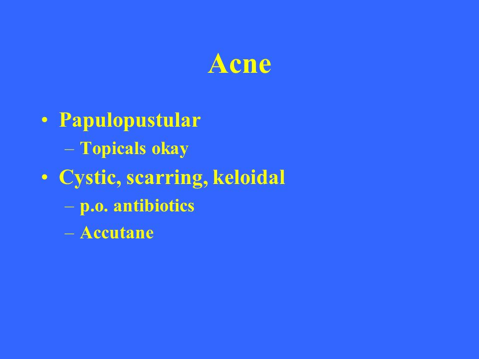 Acne Papulopustular Cystic, scarring, keloidal Topicals okay