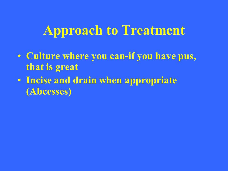 Approach to Treatment Culture where you can-if you have pus, that is great.