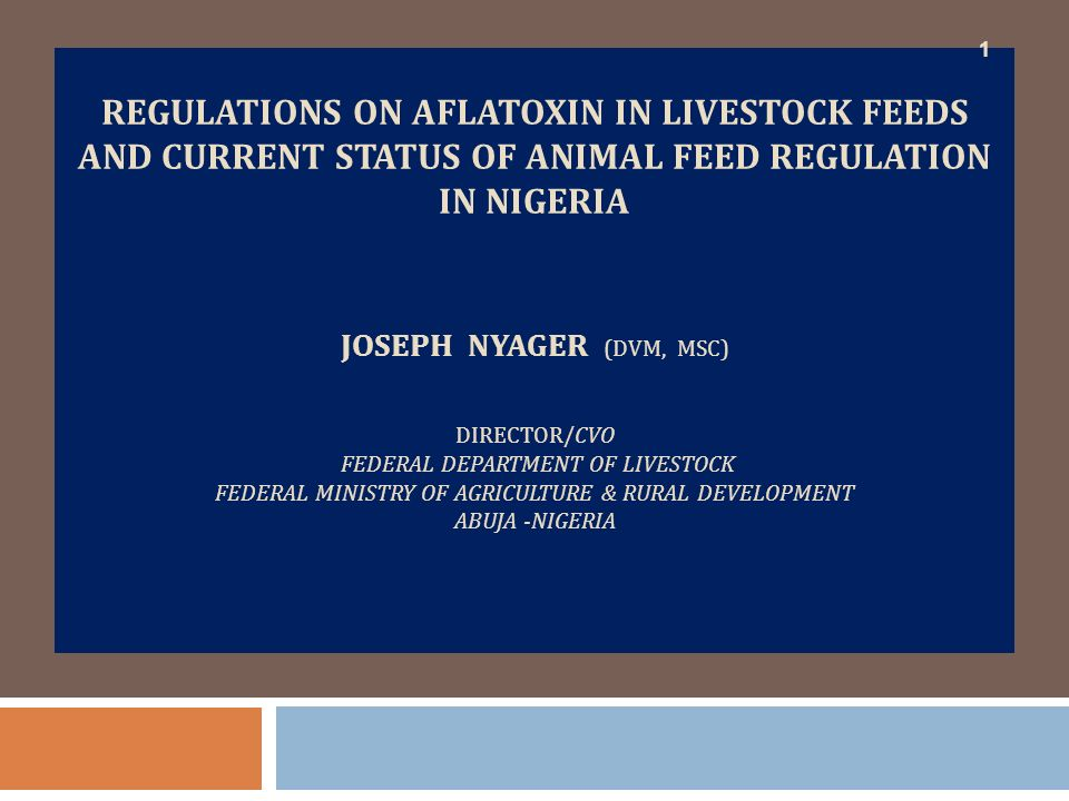 REGULATIONS ON AFLATOXIN IN LIVESTOCK FEEDS AND Current STATUS OF ANIMAL FEED REGULATION IN Nigeria Joseph Nyager (DVM, MSc) DIRECTOR/CVO FEDERAL DEPARTMENT OF LIVESTOCK FEDERAL MINISTRY OF AGRICULTURE & RURAL DEVELOPMENT ABUJA -NIGERIA