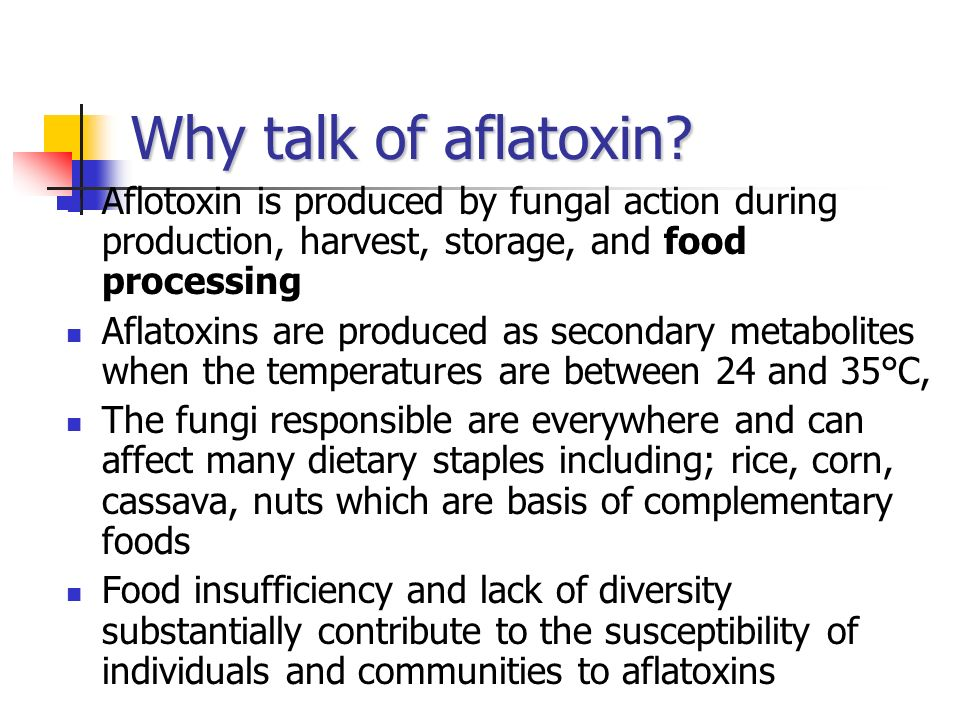 Why talk of aflatoxin Aflotoxin is produced by fungal action during production, harvest, storage, and food processing.
